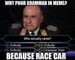 Bad Grammar Meme - why bad grammar in because race car meme because race carbecause
