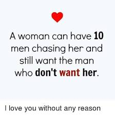 a woman can have 10 men chasing her and still want the man who don