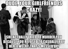 Misunderstood Girlfriend Meme - dude your girlfriend is crazy she actually tried to murder you