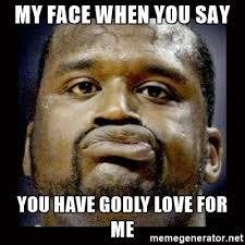 Say That To My Face Meme - my face when you say you have godly love for me shaq face meme