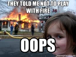Fire Girl Meme - they told me not to play with fire oops disaster girl meme