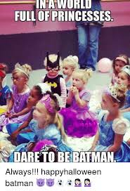 Always Be Batman Meme - in a world full of princesses dare to be batman always