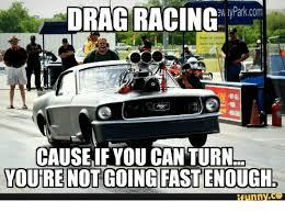 Drag Racing Meme - ew lyparkcom drag racing cause if you can turn youre not going