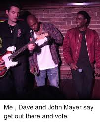 John Mayer Meme - aash me dave and john mayer say get out there and vote john mayer