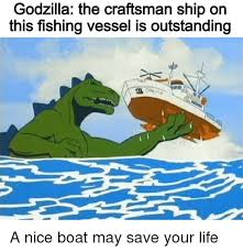 Nice Boat Meme - godzilla the craftsman ship on this fishing vessel is outstanding a