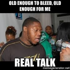 Real Talk Meme - old enough to bleed old enough for me real talk z ro real talk