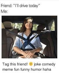 Comedy Meme - friend i ll drive today me tag this friend joke comedy meme fun