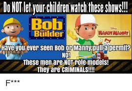Memes Builder - donot let yourchildren watchtheseshows bob builder handy manny