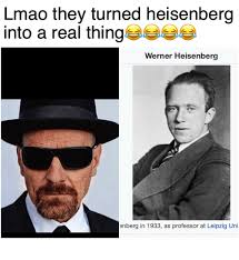 Heisenberg Meme - lmao they turned heisenberg into a real thing werner heisenberg