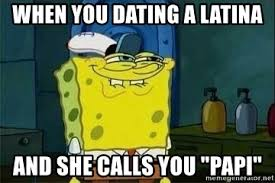 Dating A Latina Meme - when you dating a latina and she calls you papi spongebob meme