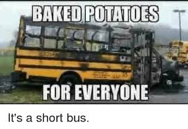 Short Bus Meme - potatoes for everyone it s a short bus im going to hell for this