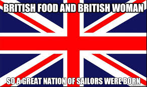 Funny British Memes - british food and british woman so a great nation of sailors were