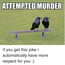 Attempted Murder Meme - attempted murder if you get this joke i automatically have more