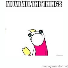 All The Things Meme Generator - move all the things sad do all the things meme generator