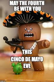 May The Fourth Be With You Meme - image tagged in chewbacca cinco de mayo may the 4th star wars day