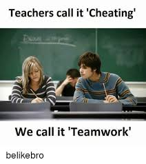 Teamwork Memes - teachers call it cheating we call it teamwork belikebro