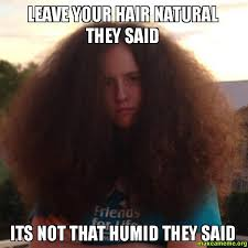 Make A Meme Org - leave your hair natural they said its not that humid they said
