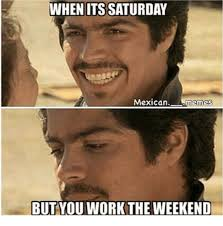 It S Saturday Meme - when its saturday mexican memes but you work the weekend meme on