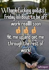 Thank Fuck Its Friday Meme - fucking god its friday lol bout to be off work realllll soon