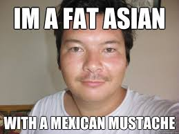 Drunk Mexican Meme - im a fat asian with a mexican mustache kenokumera quickmeme
