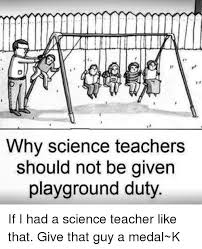 Science Teacher Meme - why science teachers should not be given playground duty if i had a