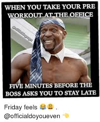 Friday Workout Meme - when you take your pre workout at the office five minutes before the