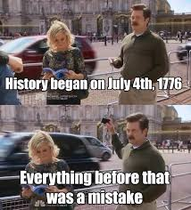 4 Of July Memes - history began on july 4th 1776 everything before that was a