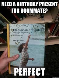 Roommate Memes - need a birthday present for roommate perfect the trainable retard