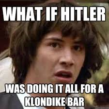 Klondike Bar Meme - what if hitler was doing it all for a klondike bar conspiracy