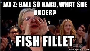 Ball So Hard Meme - jay z ball so hard what she order fish fillet meryl streep