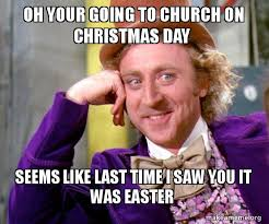 Christmas Day Meme - oh your going to church on christmas day seems like last time i