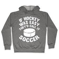 if hockey was easy they u0027d call it soccer hooded sweatshirt human