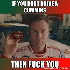 Cummins Meme - if you dont drive a cummins then fuck you ricky bobby big red