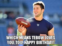 Tebow Meme - which means tebow loves you too happy birthday tebow loves
