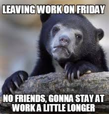 No Friends Meme - meme creator leaving work on friday no friends gonna stay at work