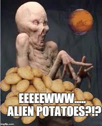 Alien Meme - growing potatoes on mars has anyone else seen what happens on