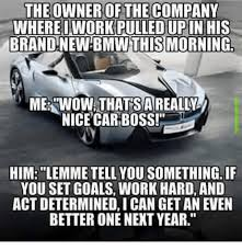 Nice Car Meme - the owner of the company where iwork pulled upin his brand new
