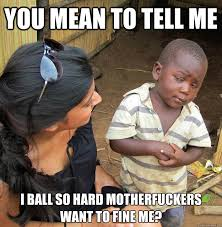 Ball So Hard Meme - you mean to tell me i ball so hard motherfuckers want to fine me