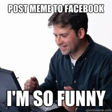 How To Post A Meme On Facebook - post meme to facebook i m so funny lonely computer guy quickmeme