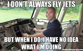 I Have No Idea What Im Doing Meme - i don t always fly jets but when i do i have no idea what i m doing