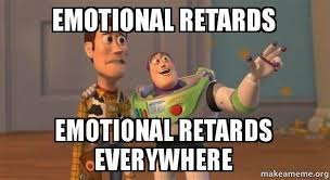 Retards Retards Everywhere Meme - emotional retards emotional retards everywhere emotional iq