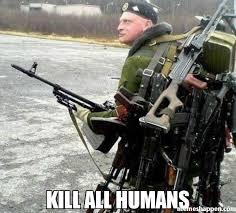 Humans Meme - kill all humans meme sergue羆 36714 窶 memeshappen