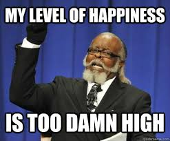 Happiness Meme - my level of happiness is too damn high too damn high quickmeme