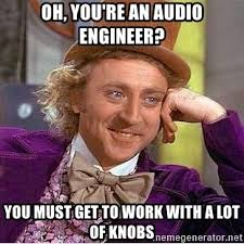 Audio Engineer Meme - oh you re an audio engineer you must get to work with a lot of