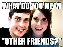 Annoying Girlfriend Meme - other friends overly attached girlfriend know your meme