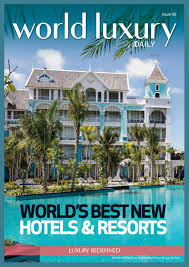 world luxury daily issue 56 world u0027s best new hotels u0026 resorts