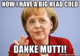 Head Cold Meme - now i have a big head cold danke mutti angela merkel meme
