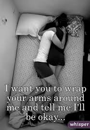 i want you to wrap your arms around me and tell me i ll be okay