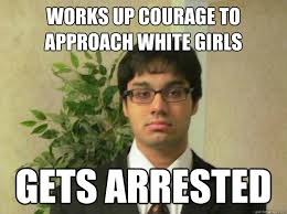 Indian Dad Meme - works up courage to approach white girls gets arrested indian