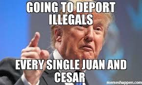 Juan Meme - going to deport illegals every single juan and cesar meme donald